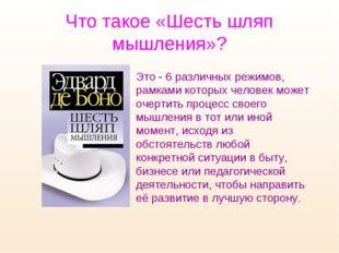 Что такое «Шесть шляп мышления»? Это - 6 различных режимов, рамками которых ч