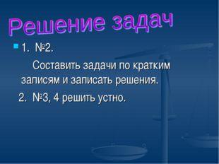 1. №2. Составить задачи по кратким записям и записать решения. 2. №3, 4 решит