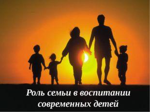 Роль семьи в воспитании современных детей