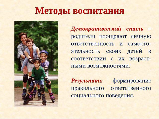 Методы воспитания Демократический стиль – родители поощряют личную ответствен...