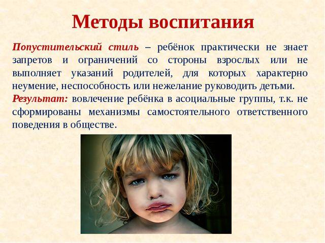 Методы воспитания Попустительский стиль – ребёнок практически не знает запрет...