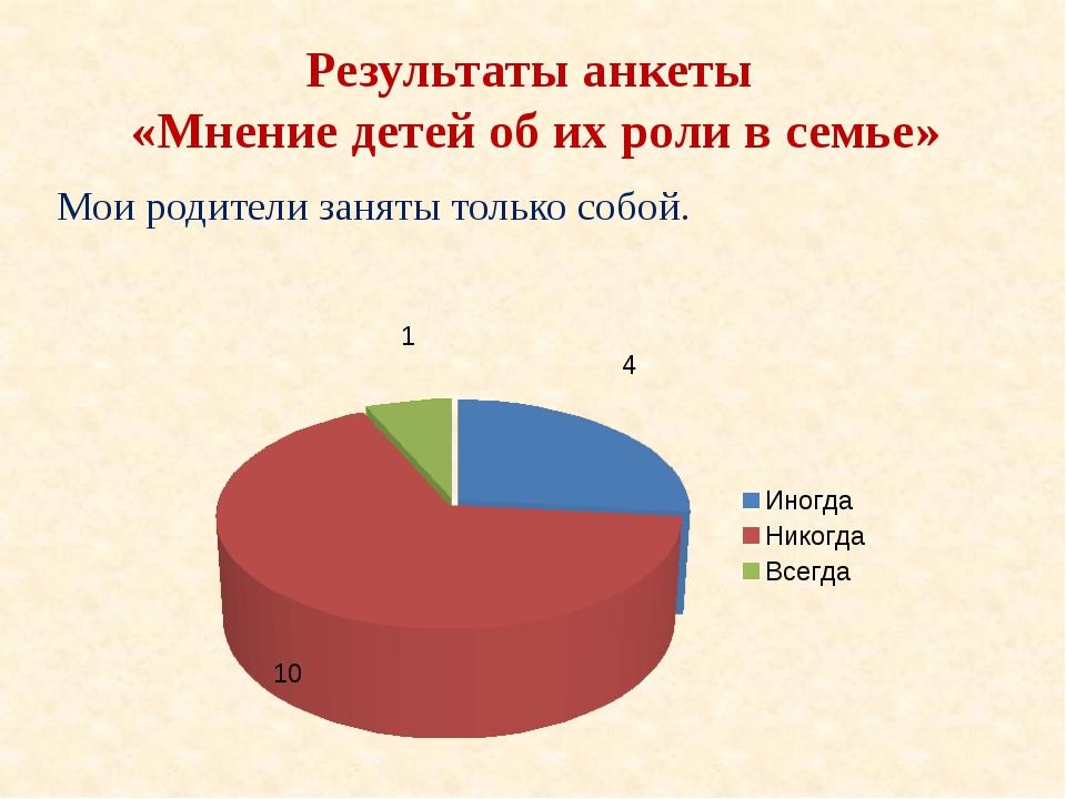 Результаты анкеты «Мнение детей об их роли в семье» Мои родители заняты тольк...