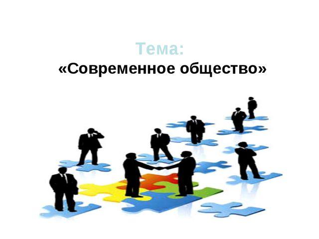 Тема: «Современное общество»