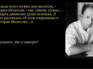 «Больше всего нужно для писателя, - говорил Шолохов, - ему самому нужно, - пе