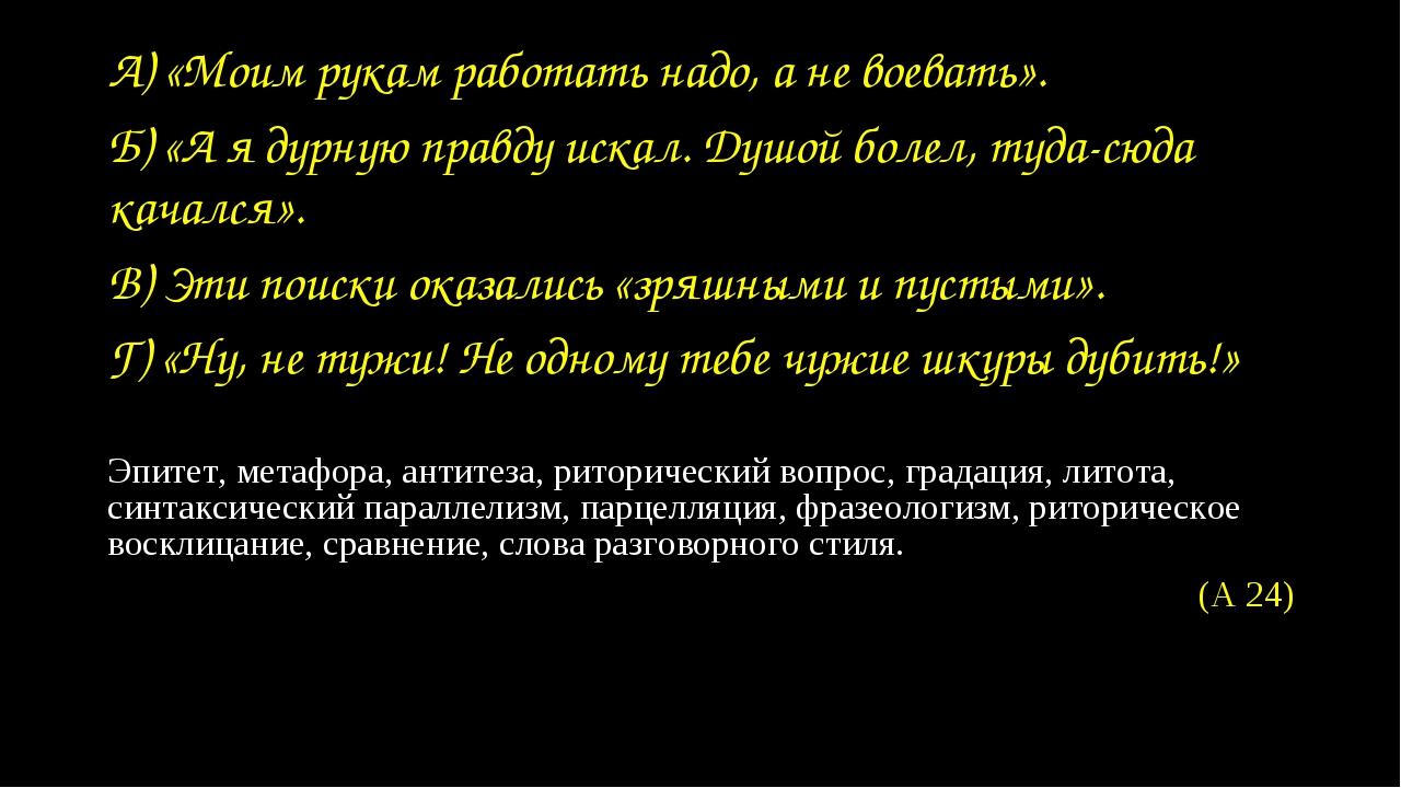 А) «Моим рукам работать надо, а не воевать». Б) «А я дурную правду искал. Душ...