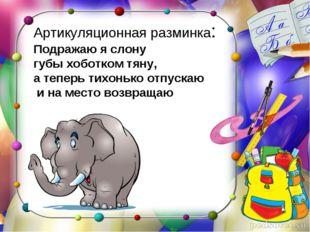 Артикуляционная разминка: Подражаю я слону губы хоботком тяну, а теперь тихон