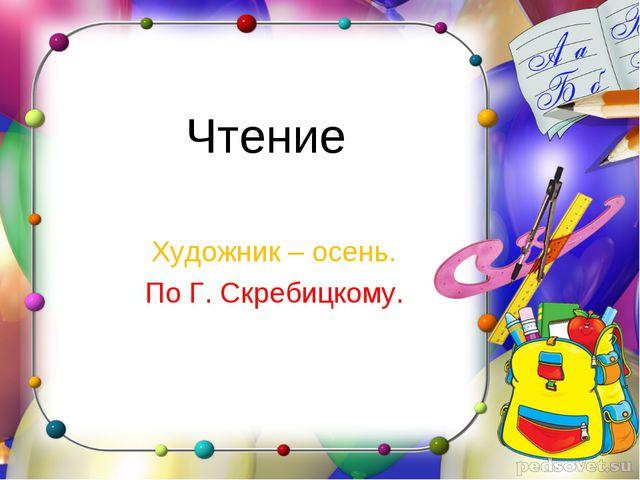 Чтение Художник – осень. По Г. Скребицкому.
