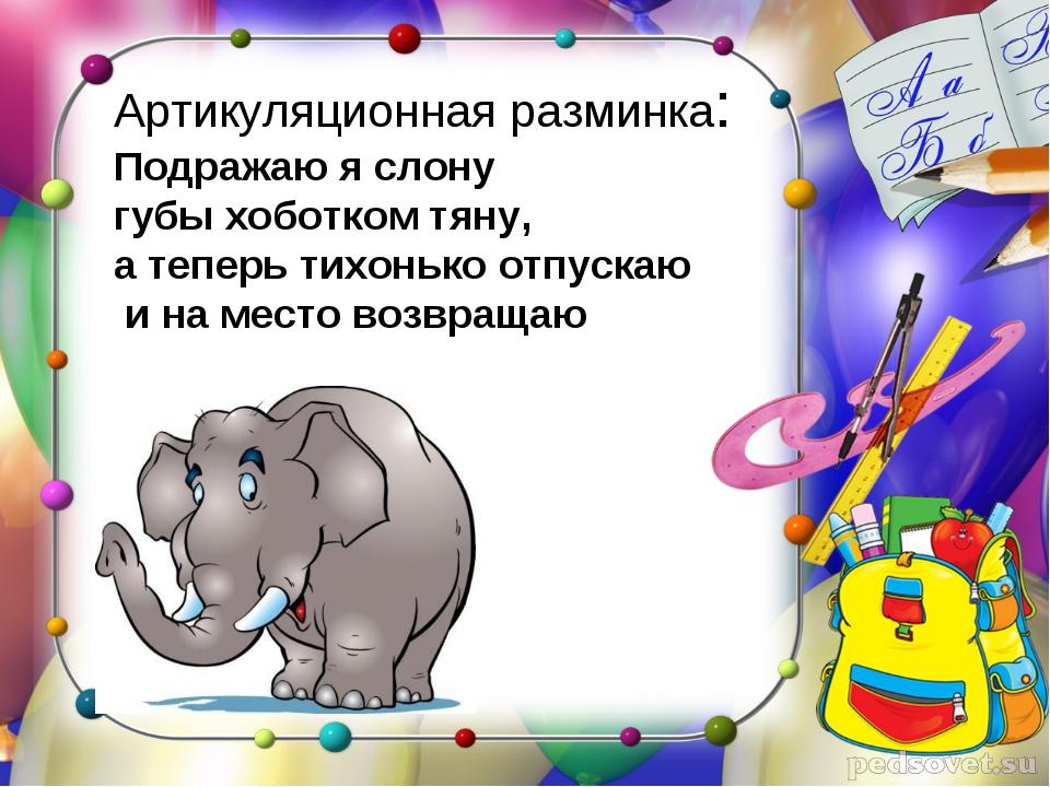 Артикуляционная разминка: Подражаю я слону губы хоботком тяну, а теперь тихон...