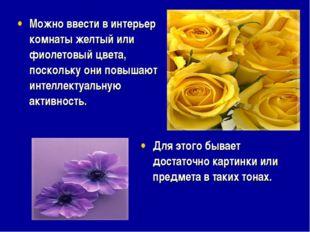Можно ввести в интерьер комнаты желтый или фиолетовый цвета, поскольку они по