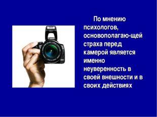 По мнению психологов, основополагаю-щей страха перед камерой является именн