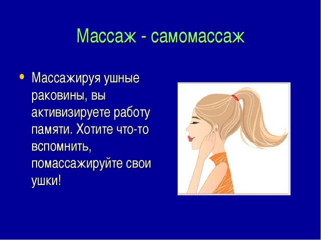 Массаж - самомассаж Массажируя ушные раковины, вы активизируете работу памяти...