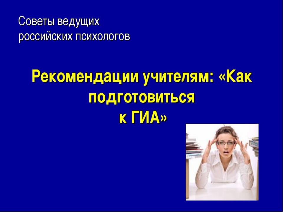 Рекомендации учителям: «Как подготовиться к ГИА» Советы ведущих российских пс...