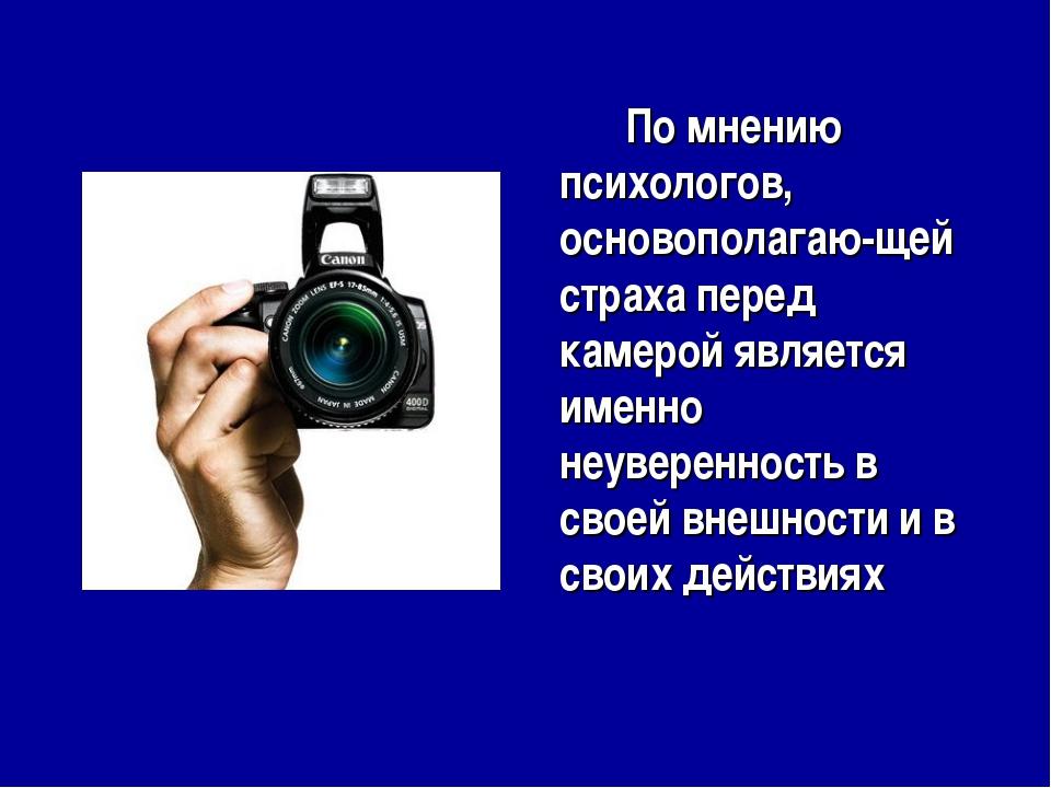 По мнению психологов, основополагаю-щей страха перед камерой является именн...