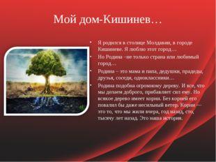 Мой дом-Кишинев… Я родился в столице Молдавии, в городе Кишиневе. Я люблю это