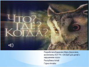 Разработала:Баданова Мира Деруковна, воспитатель КОУ РА «СКОШИ для детей с на
