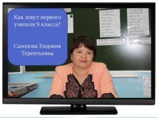 Как зовут первого учителя 9 класса? Сазонова Евдокия Терентьевна