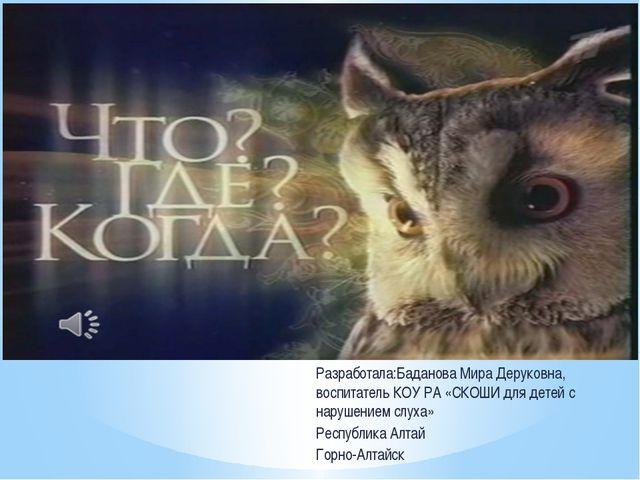 Разработала:Баданова Мира Деруковна, воспитатель КОУ РА «СКОШИ для детей с на...