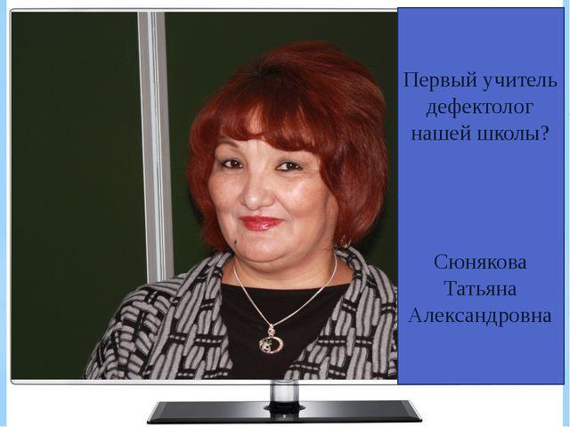 Первый учитель дефектолог нашей школы? Сюнякова Татьяна Александровна