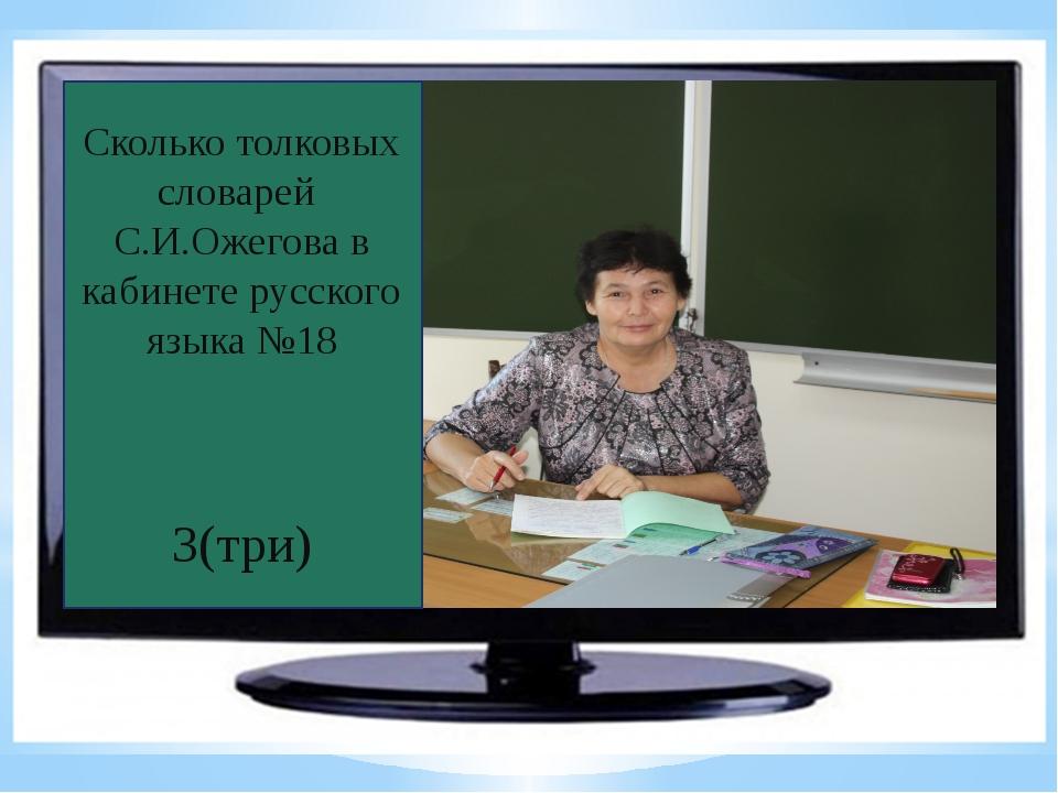 Сколько толковых словарей С.И.Ожегова в кабинете русского языка №18 3(три)