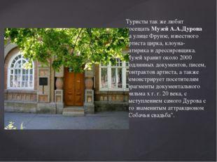 Туристы так же любят посещать Музей А.А.Дурова на улице Фрунзе, известного ар