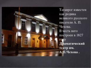 Таганрог известен как родина великого русского писателя А. П. Чехова. В честь