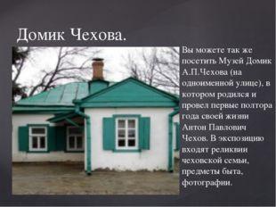 Домик Чехова. Вы можете так же посетить Музей Домик А.П.Чехова (на одноименно