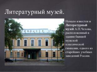 Литературный музей. Немало известен и Литературный музей А.П.Чехова, располож