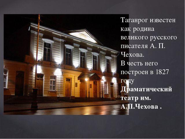 Таганрог известен как родина великого русского писателя А. П. Чехова. В честь...