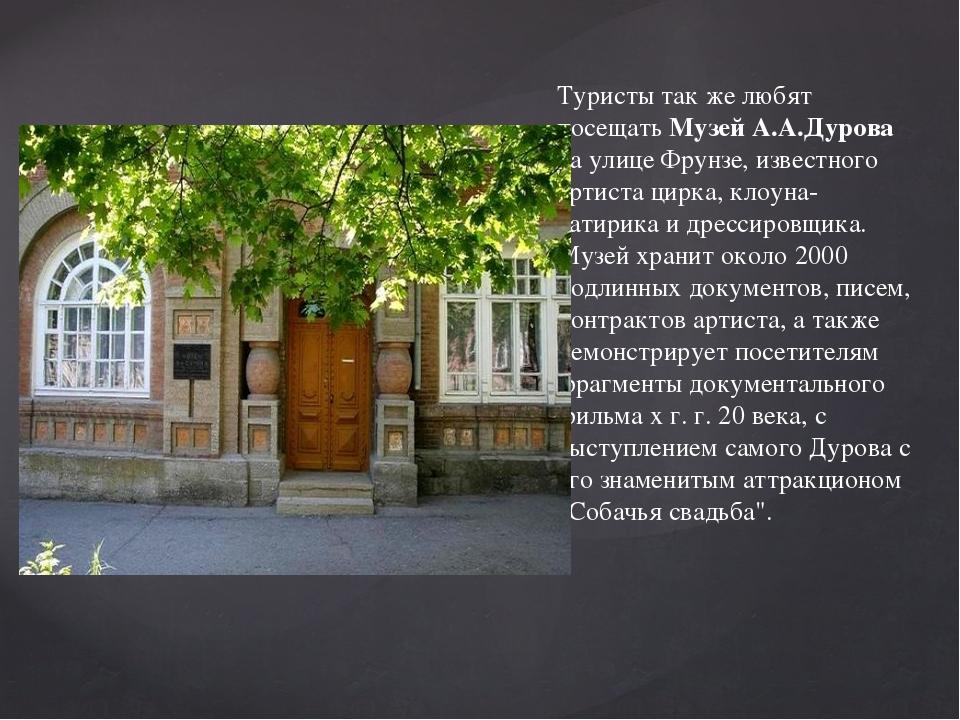 Туристы так же любят посещать Музей А.А.Дурова на улице Фрунзе, известного ар...