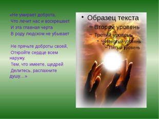 «Не умирает доброта, Что лечит нас и воскрешает. И эта главная черта В роду л