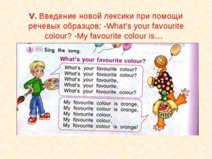 V. Введение новой лексики при помощи речевых образцов: -What's your favourite