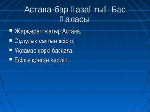 Астана-бар қазақтың Бас қаласы Жарқырап жатыр Астана, Сұлулық салтын өсіріп,