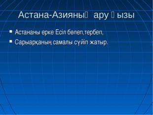 Астана-Азияның ару қызы Астананы ерке Есіл бөлеп,тербеп, Сарыарқаның самалы с