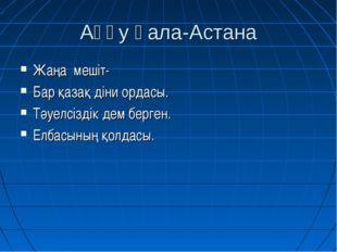 Аққу қала-Астана Жаңа мешіт- Бар қазақ діни ордасы. Тәуелсіздік дем берген. Е
