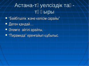 """Астана-тәуелсіздік тақ-тұғыры """"Бейбітшілік және келісім сарайы"""" Деген қандай."""