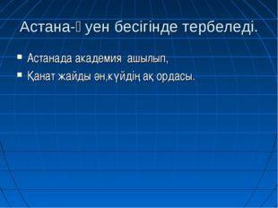 Астана-әуен бесігінде тербеледі. Астанада академия ашылып, Қанат жайды ән,күй
