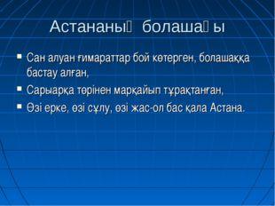 Астананың болашағы Сан алуан ғимараттар бой көтерген, болашаққа бастау алған,