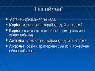 """""""Тез ойлан"""" Астана-көрікті,ажарлы қала. Көрікті-мағынасына қарай қандай сын е"""
