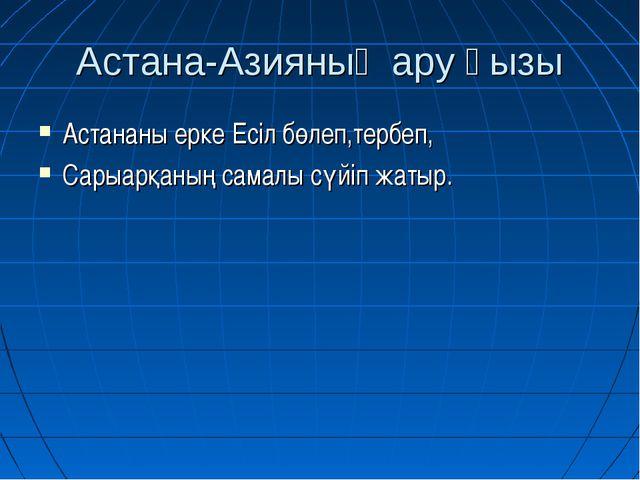 Астана-Азияның ару қызы Астананы ерке Есіл бөлеп,тербеп, Сарыарқаның самалы с...
