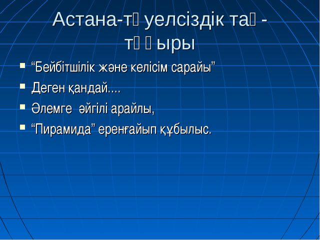"""Астана-тәуелсіздік тақ-тұғыры """"Бейбітшілік және келісім сарайы"""" Деген қандай...."""
