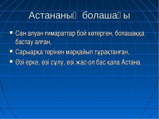Астананың болашағы Сан алуан ғимараттар бой көтерген, болашаққа бастау алған,...