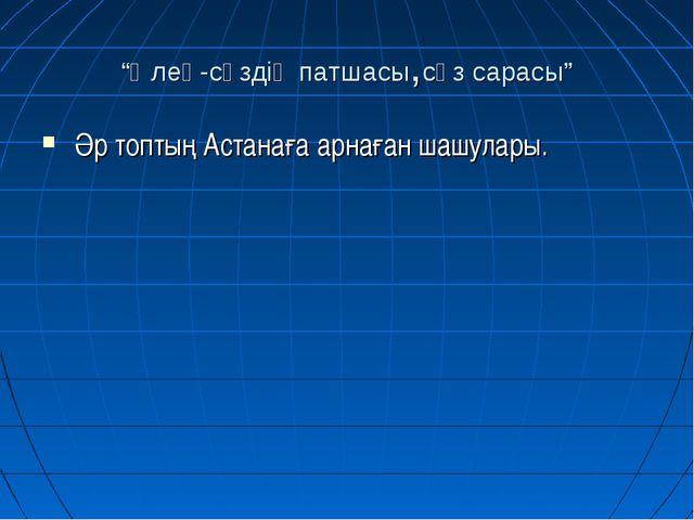 """""""Өлең-сөздің патшасы,сөз сарасы"""" Әр топтың Астанаға арнаған шашулары."""