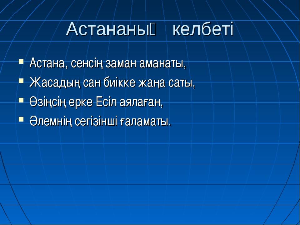 Астананың келбеті Астана, сенсің заман аманаты, Жасадың сан биікке жаңа саты,...