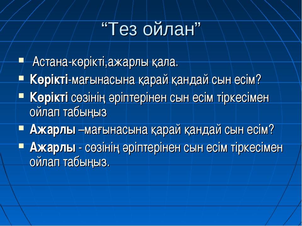 """""""Тез ойлан"""" Астана-көрікті,ажарлы қала. Көрікті-мағынасына қарай қандай сын е..."""