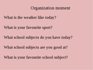 Organization moment What is the weather like today? What is your favourite s