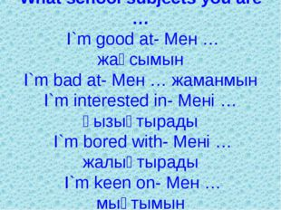 What school subjects you are … I`m good at- Мен … жақсымын I`m bad at- Мен …
