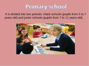 It is divided into two periods: infant schools (pupils from 5 to 7 years old