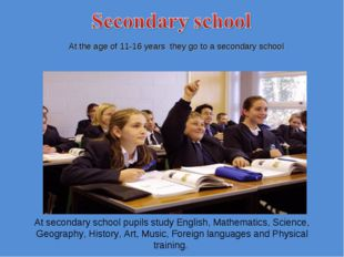 At the age of 11-16 years they go to a secondary school At secondary school
