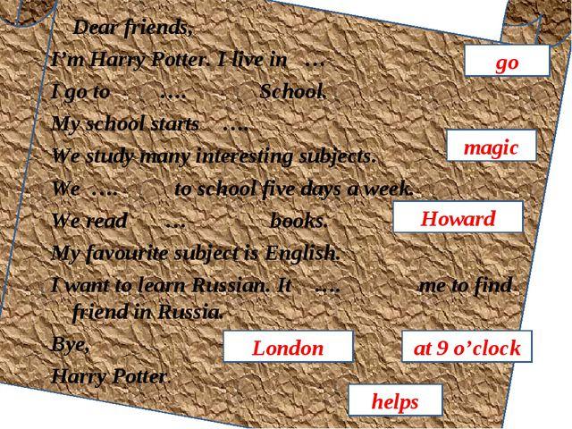 Dear friends, I'm Harry Potter. I live in … I go to …. School. My school sta...