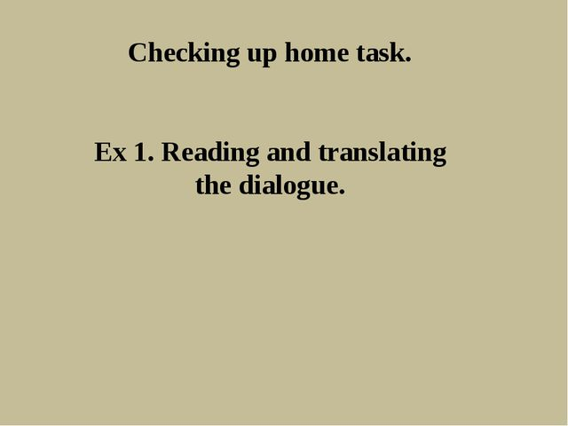 Checking up home task. Ex 1. Reading and translating the dialogue.